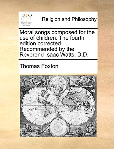 Moral Songs Composed for the Use of Children. the Fourth Edition Corrected. Recommended by the Reverend Isaac Watts, D.D - Thomas Foxton