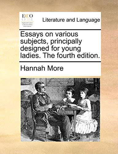 Essays on Various Subjects, Principally Designed for Young Ladies. the Fourth Edition. - Hannah More