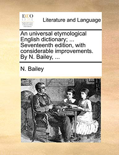 An universal etymological English dictionary. Seventeenth edition, with considerable improvements. By N. Bailey. - N. Bailey