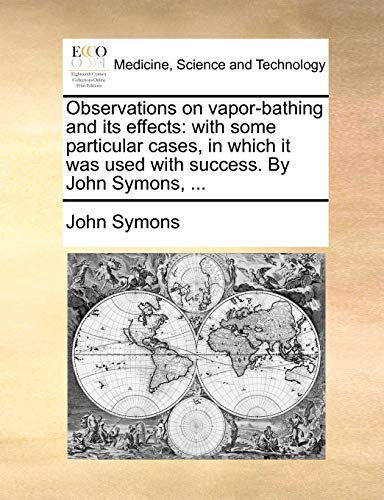 Observations on vapor-bathing and its effects: with some particular cases, in which it was used with success. By John Symons, ... (1170101585) by Symons, John