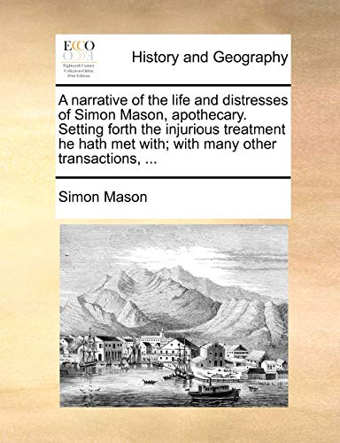 A narrative of the life and distresses of Simon Mason, apothecary. Setting forth the injurious treatment he hath met with; with many other transactions, ... - Simon Mason