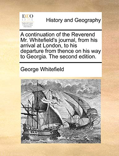 A continuation of the Reverend Mr. Whitefield's journal, from his arrival at London, to his departure from thence on his way to Georgia. The second edition. - George Whitefield