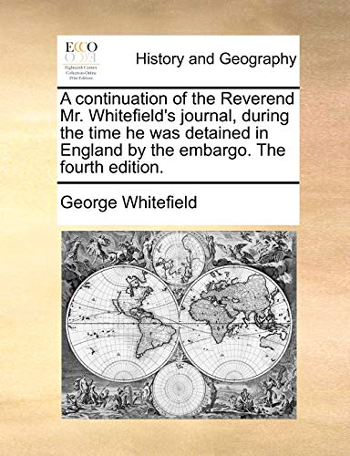 A continuation of the Reverend Mr. Whitefield's journal, during the time he was detained in England by the embargo. The fourth edition. - Whitefield, George