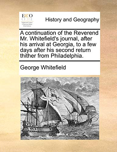 A continuation of the Reverend Mr. Whitefield's journal, after his arrival at Georgia, to a few days after his second return thither from Philadelphia. - George Whitefield