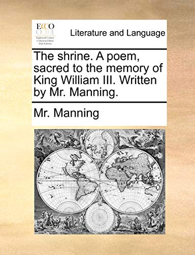 The shrine. A poem, sacred to the memory of King William III. Written by Mr. Manning. - Manning, Mr.