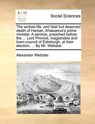 The wicked life, and fatal but deserved death of Haman, Ahasuerus's prime minister. A sermon, preached before the ... Lord Provost, magistrates and ... at their election, ... By Mr. Webster. - Alexander Webster