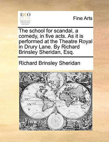 The school for scandal, a comedy, in five acts. As it is performed at the Theatre Royal in Drury Lane. By Richard Brinsley Sheridan, Esq. - Sheridan, Richard Brinsley