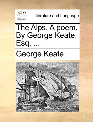 The Alps. a Poem. by George Keate,: George Keate