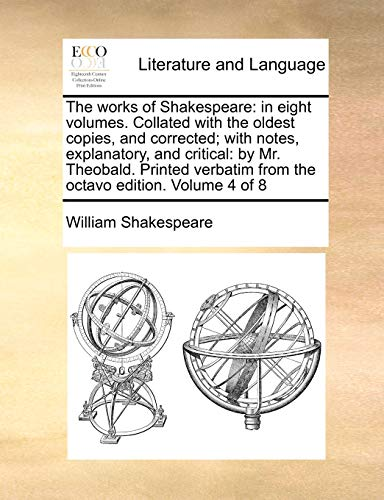 The works of Shakespeare: in eight volumes. Collated with the oldest copies, and corrected; with notes, explanatory, and critical: by Mr. Theobald. from the octavo edition. Volume 4 of 8 - William Shakespeare