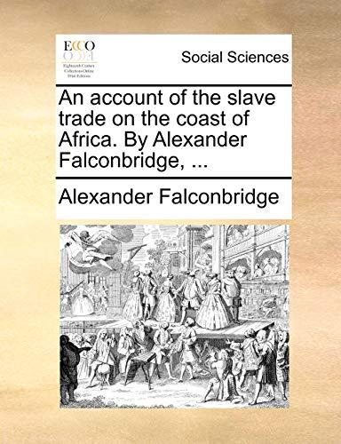 An Account of the Slave Trade on the Coast of Africa. by Alexander Falconbridge, - Alexander Falconbridge