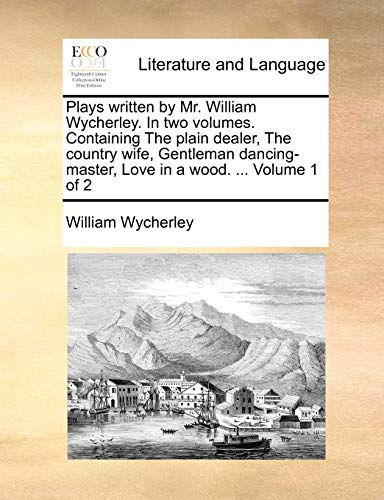 Plays written by Mr. William Wycherley. In two volumes. Containing The plain dealer, The country wife, Gentleman dancing-master, Love in a wood. ... Volume 1 of 2 - William Wycherley