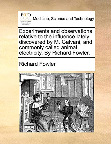 Experiments and observations relative to the influence lately discovered by M. Galvani, and commonly called animal electricity. By Richard Fowler. - Richard Fowler