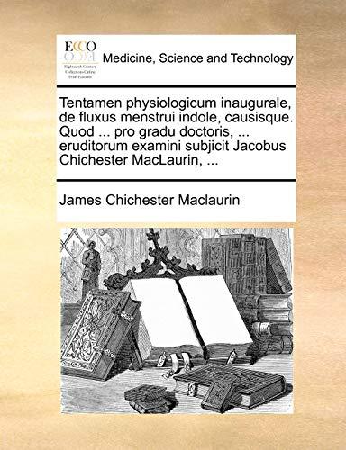 Tentamen physiologicum inaugurale, de fluxus menstrui indole, causisque. Quod ... pro gradu doctoris, ... eruditorum examini subjicit Jacobus Chichester MacLaurin, ... - James Chichester Maclaurin
