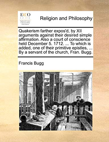 Quakerism farther exposd, by XII arguments against their desired simple affirmation. Also a court of conscience held December 5. 1712. . To which . . By a servant of the church, Fran. Bugg. - Francis Bugg