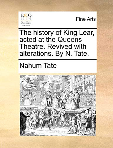 The History of King Lear, Acted at the Queens Theatre. Revived with Alterations. by N. Tate. (Paperback) - Nahum Tate