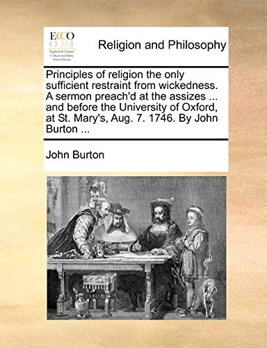 Principles of religion the only sufficient restraint from wickedness. A sermon preach'd at the assizes ... and before the University of Oxford, at St. Mary's, Aug. 7. 1746. By John Burton ... - John Burton