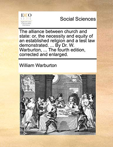 The Alliance Between Church and State: Or, the Necessity and Equity of an Established Religion and a Test Law Demonstrated. . by Dr. W. Warburton, . the Fourth Edition, Corrected and Enlarged. (Paperback) - William Warburton
