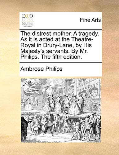 The distrest mother. A tragedy. As it is acted at the Theatre-Royal in Drury-Lane, by His Majesty's servants. By Mr. Philips. The fifth edition. - Philips, Ambrose