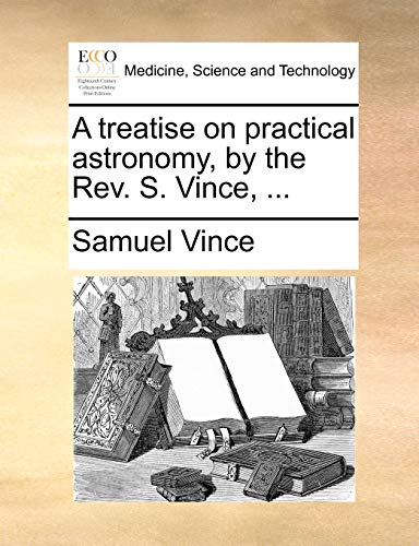 A Treatise on Practical Astronomy, by the REV. S. Vince, . - Samuel Vince