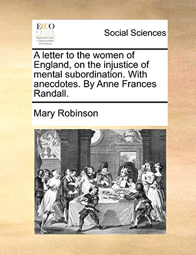 A letter to the women of England, on the injustice of mental subordination. With anecdotes. By Anne...