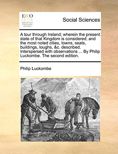 A Tour Through Ireland; Wherein the Present State of That Kingdom Is Considered; And the Most Noted Cities, Towns, Seats, Buildings, Loughs, C. Described. Interspersed with Observations . by Philip Luckombe. the Second Edition. (Paperback) - Philip Luckombe