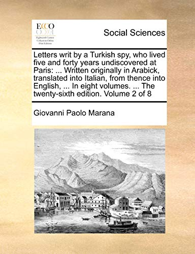 Letters writ by a Turkish spy, who lived five and forty years undiscovered at Paris: ... Written originally in Arabick, translated into Italian, from ... ... The twenty-sixth edition. Volume 2 of 8 - Giovanni Paolo Marana