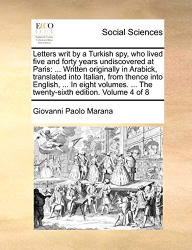 Letters writ by a Turkish spy, who lived five and forty years undiscovered at Paris: ... Written originally in Arabick, translated into Italian, from ... ... The twenty-sixth edition. Volume 4 of 8 - Marana, Giovanni Paolo
