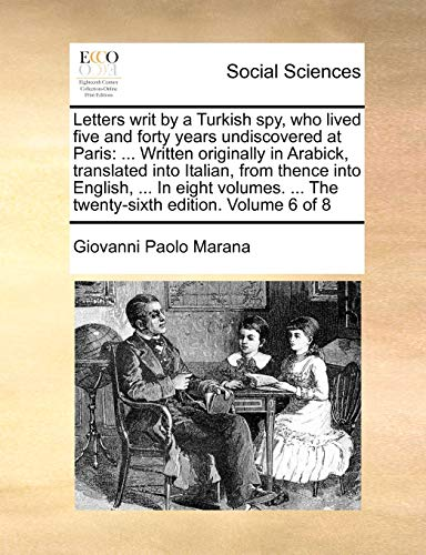 Letters writ by a Turkish spy, who lived five and forty years undiscovered at Paris: Written originally in Arabick, translated into Italian, from The twenty-sixth edition. Volume 6 of 8 - Giovanni Paolo Marana