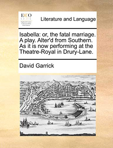 Isabella: or, the fatal marriage. A play. Alter'd from Southern. As it is now performing at the Theatre-Royal in Drury-Lane. - Garrick, David