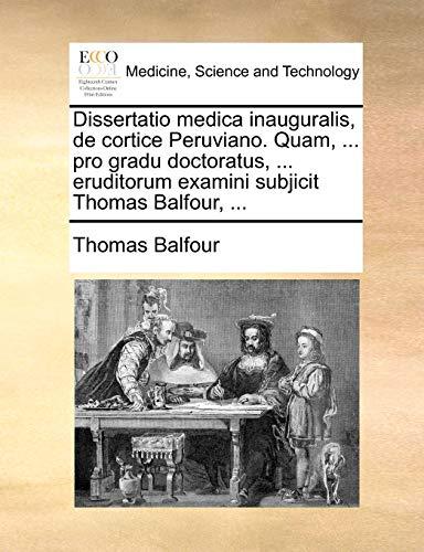 Dissertatio medica inauguralis, de cortice Peruviano. Quam, ... pro gradu doctoratus, ... eruditorum examini subjicit Thomas Balfour, ... - Balfour, Thomas