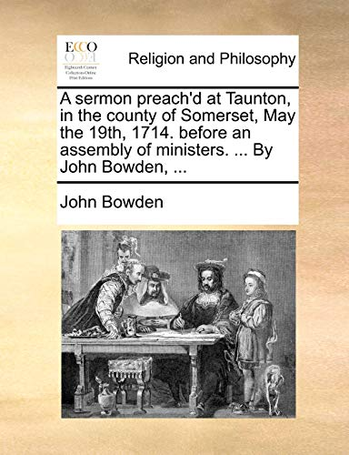 A sermon preach'd at Taunton, in the county of Somerset, May the 19th, 1714. before an assembly of ministers. . By John Bowden, . - Bowden, John
