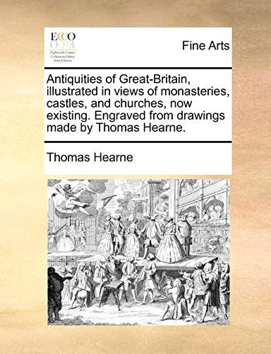 Antiquities of Great-Britain, illustrated in views of monasteries, castles, and churches, now existing. Engraved from drawings made by Thomas Hearne. - Thomas Hearne