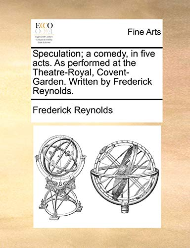 Speculation; A Comedy, in Five Acts. as Performed at the Theatre-Royal, Covent-Garden. Written by Frederick Reynolds. (Paperback) - Frederick Reynolds