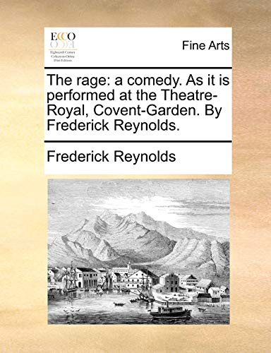 The Rage: A Comedy. as It Is Performed at the Theatre-Royal, Covent-Garden. by Frederick Reynolds. (Paperback) - Frederick Reynolds