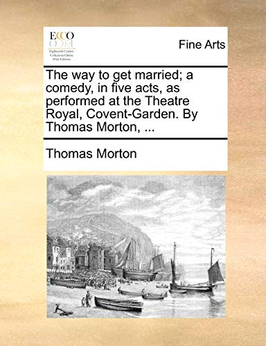 The Way to Get Married; A Comedy, in Five Acts, as Performed at the Theatre Royal, Covent-Garden. by Thomas Morton, . (Paperback) - Thomas Morton