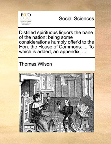 Distilled spirituous liquors the bane of the nation: being some considerations humbly offer'd to the Hon. the House of Commons. ... To which is added, an appendix, ... - Thomas Wilson
