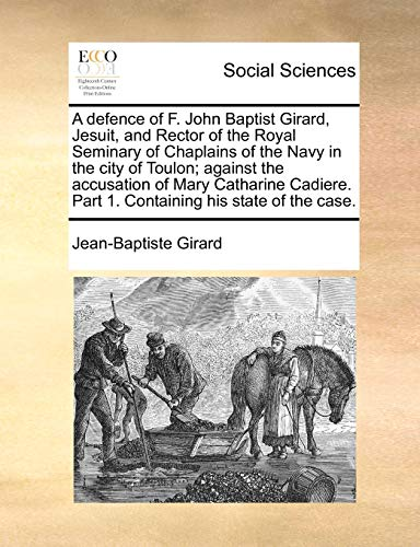 A Defence of F. John Baptist Girard, Jesuit, and Rector of the Royal Seminary of Chaplains of the Navy in the City of Toulon; Against the Accusation of Mary Catharine Cadiere. Part 1. Containing His State of the Case. (Paperback) - Jean-Baptiste Girard