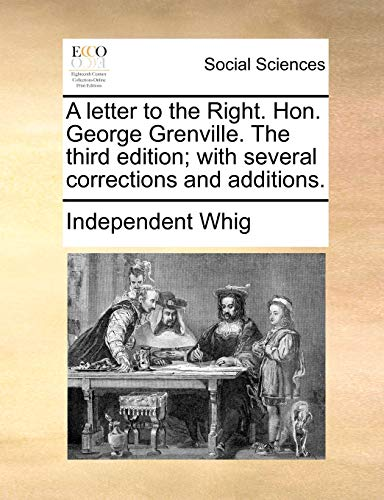 A Letter to the Right. Hon. George Grenville. the Third Edition; With Several Corrections and Additions. - Independent Whig