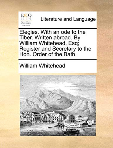 Elegies. With an ode to the Tiber. Written abroad. By William Whitehead, Esq; Register and Secretary to the Hon. Order of the Bath. - William Whitehead