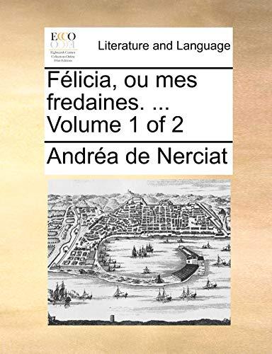 Félicia, ou mes fredaines. ... Volume 1 of 2 - Andréa de Nerciat