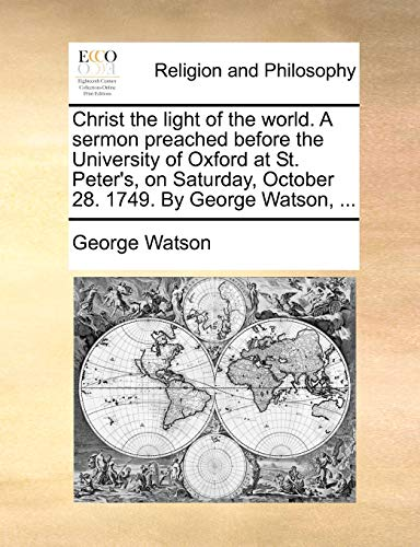 Christ the Light of the World. a Sermon Preached Before the University of Oxford at St. Peter s, on Saturday, October 28. 1749. by George Watson, . (Paperback) - George Watson