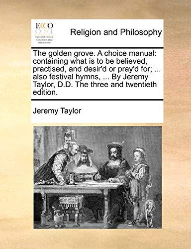 The golden grove. A choice manual: containing what is to be believed, practised, and desir'd or pray'd for; ... also festival hymns, ... By Jeremy Taylor, D.D. The three and twentieth edition. - Taylor, Jeremy