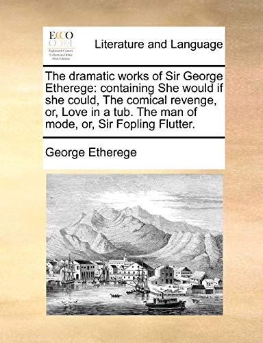 The dramatic works of Sir George Etherege: containing She would if she could, The comical revenge, ...