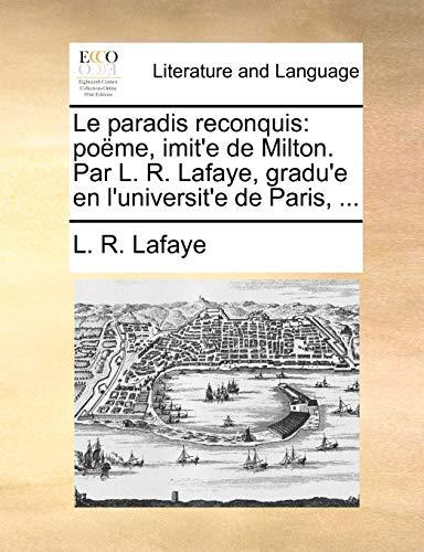 Le Paradis Reconquis: Pome, Imit e de Milton. Par L. R. Lafaye, Gradu e En L Universit e de Paris, . (Paperback) - L R Lafaye