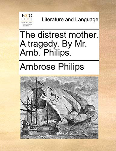 The Distrest Mother; A Tragedy. by Mr. Amb. Philips - Ambrose Philips