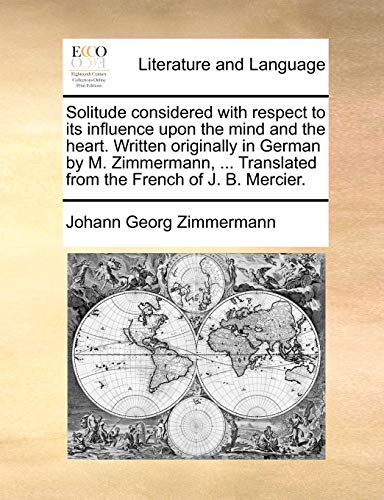 Solitude considered with respect to its influence upon the mind and the heart. Written originally in German by M. Zimmermann, ... Translated from the French of J. B. Mercier. - Johann Georg Zimmermann