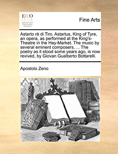 Astarto R Di Tiro. Astartus, King of Tyre, an Opera, as Performed at the King s-Theatre in the Hay-Market. the Music by Several Eminent Composers, . the Poetry as It Stood Some Years Ago, Is Now Revived, by Giovan Gualberto Bottarelli. (Paperback) - Apostolo Zeno
