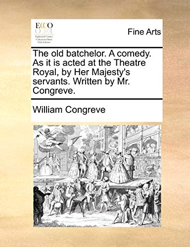 The old batchelor. A comedy. As it is acted at the Theatre Royal, by Her Majesty's servants. Written by Mr. Congreve. - Congreve, William