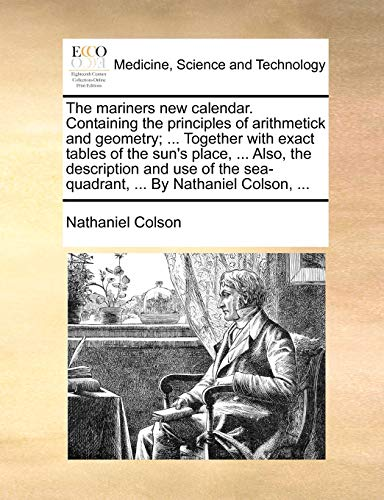 The mariners new calendar. Containing the principles of arithmetick and geometry; ... Together with exact tables of the sun's place, ... Also, the ... sea-quadrant, ... By Nathaniel Colson, ... - Nathaniel Colson