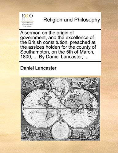 A sermon on the origin of government, and the excellence of the British constitution, preached at the assizes holden for the county of Southampton, on - Lancaster, Daniel